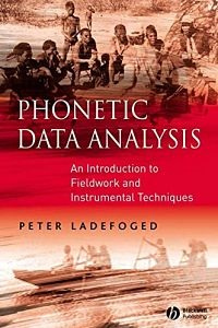 Phonetic Data Analysis An Introduction to Fieldwork and Instrumental Techniques - Peter Ladefoged
